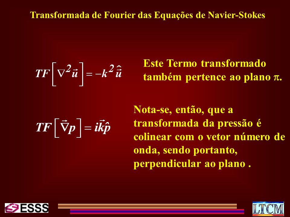 Transformada de Fourier das Equações de Navier-Stokes Este Termo transformado também pertence ao plano. Nota-se, então, que a transformada da pressão