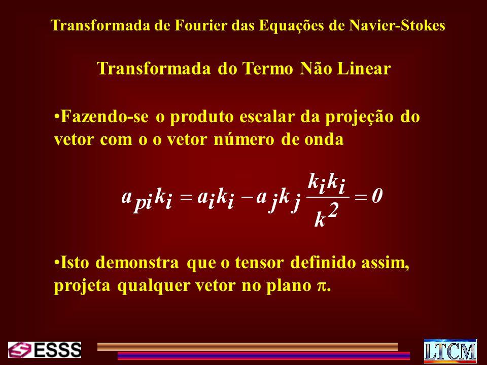 Transformada de Fourier das Equações de Navier-Stokes Transformada do Termo Não Linear Fazendo-se o produto escalar da projeção do vetor com o o vetor