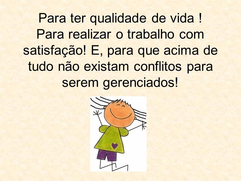 Para ter qualidade de vida ! Para realizar o trabalho com satisfação! E, para que acima de tudo não existam conflitos para serem gerenciados!