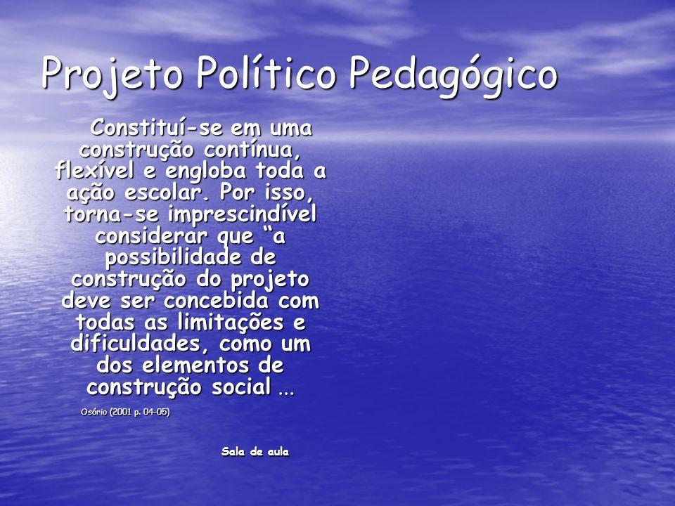 Projeto Político Pedagógico Constituí-se em uma construção contínua, flexível e engloba toda a ação escolar.