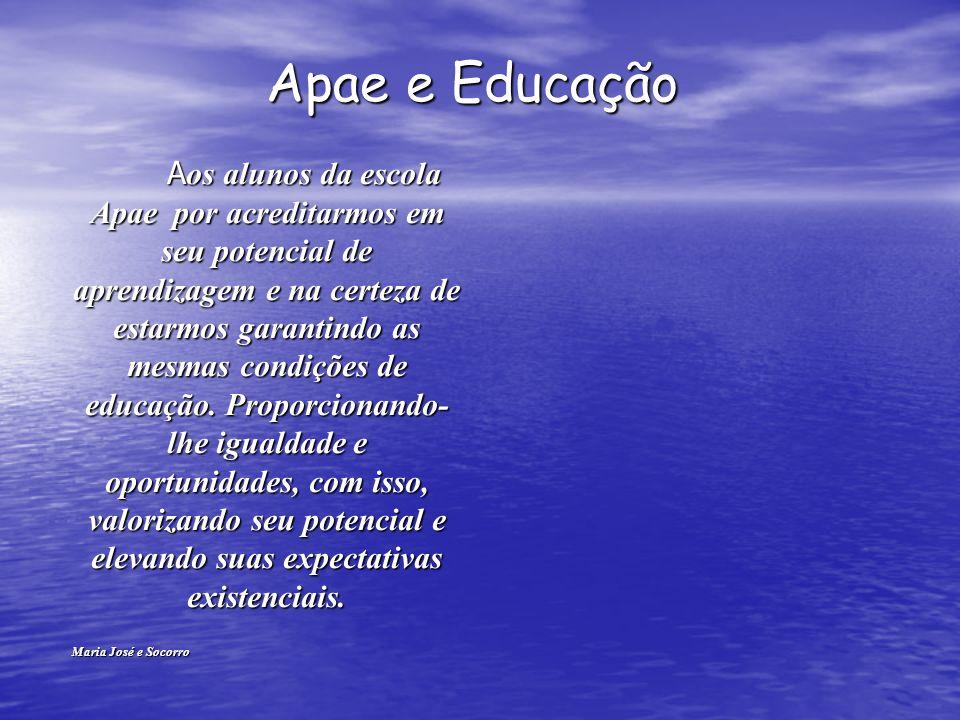 Apae e Educação Apae e Educação A os alunos da escola Apae por acreditarmos em seu potencial de aprendizagem e na certeza de estarmos garantindo as mesmas condições de educação.