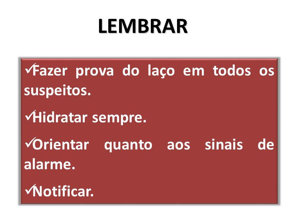 LEMBRAR Fazer prova do laço em todos os suspeitos. Hidratar sempre. Orientar quanto aos sinais de alarme. Notificar.