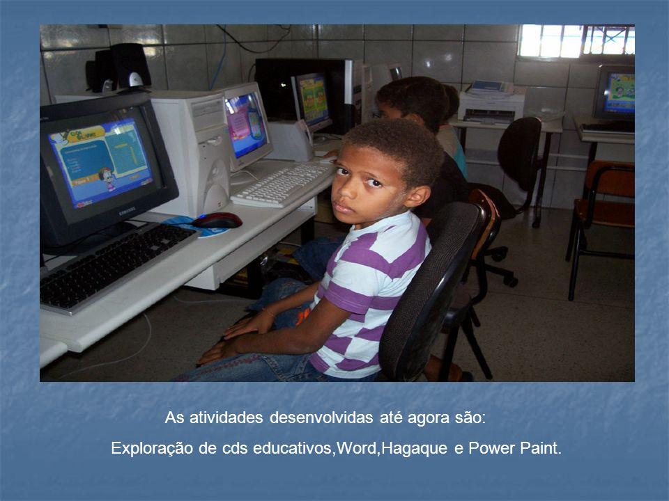 As atividades desenvolvidas até agora são: Exploração de cds educativos,Word,Hagaque e Power Paint.