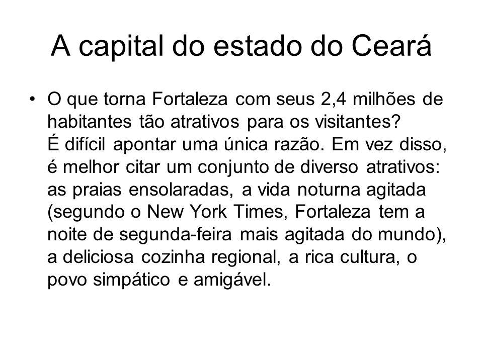 A capital do estado do Ceará O que torna Fortaleza com seus 2,4 milhões de habitantes tão atrativos para os visitantes? É difícil apontar uma única ra