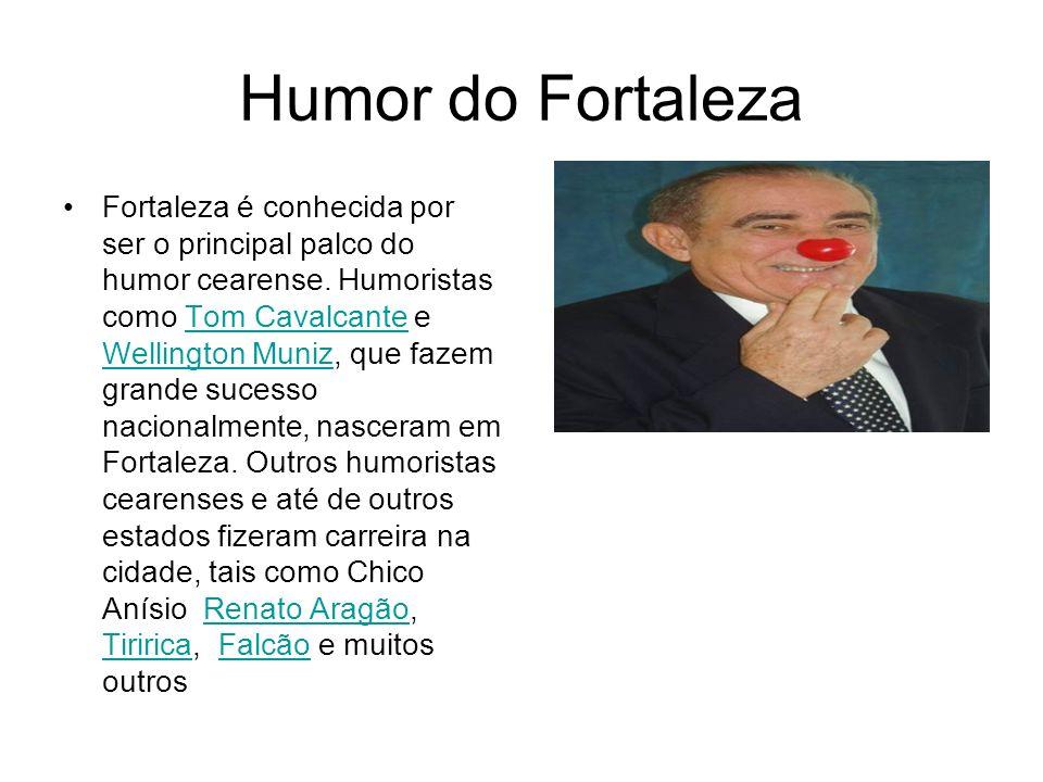 Humor do Fortaleza Fortaleza é conhecida por ser o principal palco do humor cearense. Humoristas como Tom Cavalcante e Wellington Muniz, que fazem gra