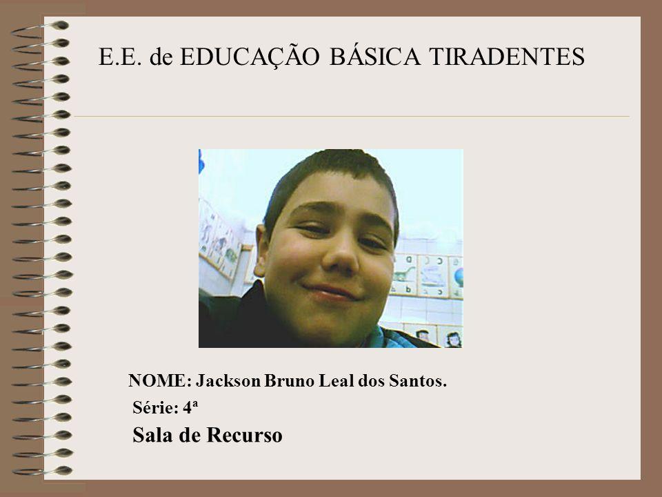 E.E. de EDUCAÇÃO BÁSICA TIRADENTES NOME: Jackson Bruno Leal dos Santos. Série: 4ª Sala de Recurso