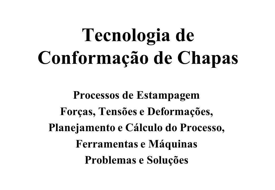Tecnologia de Conformação de Chapas Processos de Estampagem Forças, Tensões e Deformações, Planejamento e Cálculo do Processo, Ferramentas e Máquinas