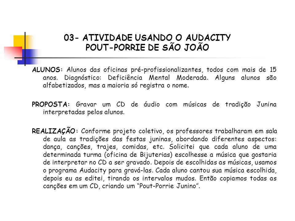 03- ATIVIDADE USANDO O AUDACITY POUT-PORRIE DE SÃO JOÃO ALUNOS: Alunos das oficinas pré-profissionalizantes, todos com mais de 15 anos.