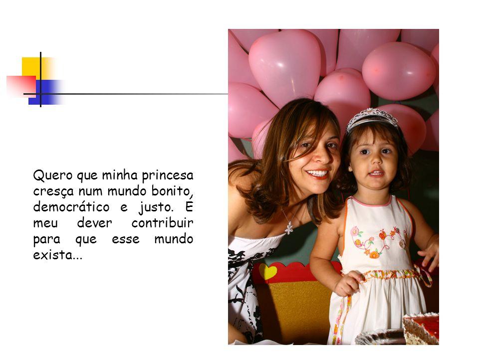 Quero que minha princesa cresça num mundo bonito, democrático e justo.