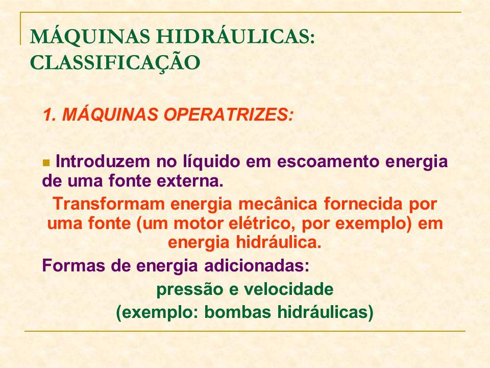 1. MÁQUINAS OPERATRIZES: Introduzem no líquido em escoamento energia de uma fonte externa. Transformam energia mecânica fornecida por uma fonte (um mo