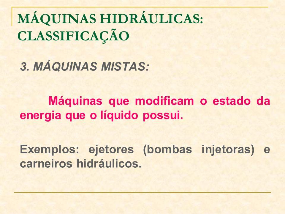 MÁQUINAS HIDRÁULICAS: CLASSIFICAÇÃO 3. MÁQUINAS MISTAS: Máquinas que modificam o estado da energia que o líquido possui. Exemplos: ejetores (bombas in