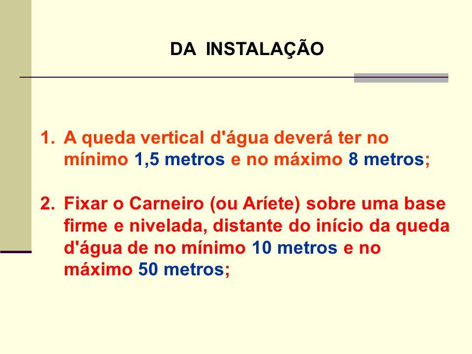 DA INSTALAÇÃO 1.A queda vertical d'água deverá ter no mínimo 1,5 metros e no máximo 8 metros; 2.Fixar o Carneiro (ou Aríete) sobre uma base firme e ni