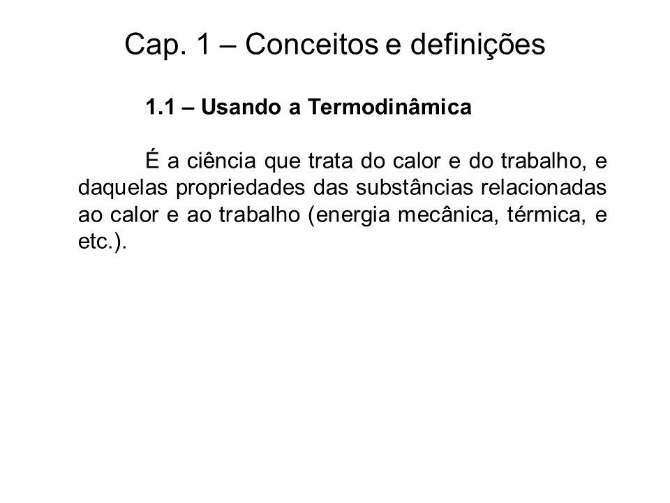 Cap. 1 – Conceitos e definições 1.1 – Usando a Termodinâmica É a ciência que trata do calor e do trabalho, e daquelas propriedades das substâncias rel