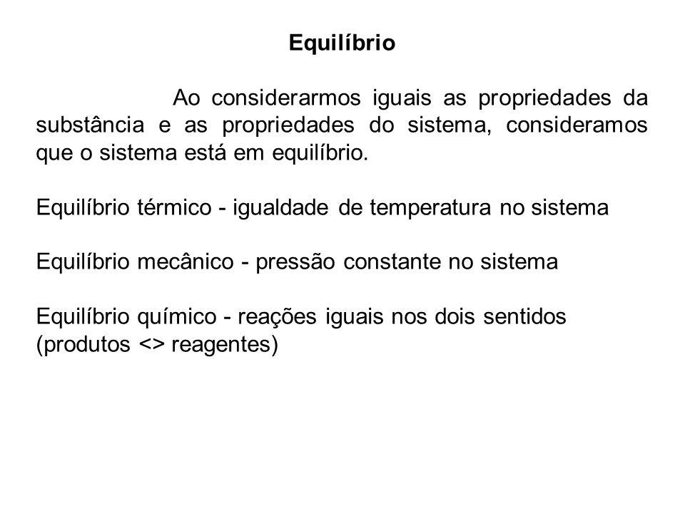 Equilíbrio Ao considerarmos iguais as propriedades da substância e as propriedades do sistema, consideramos que o sistema está em equilíbrio. Equilíbr