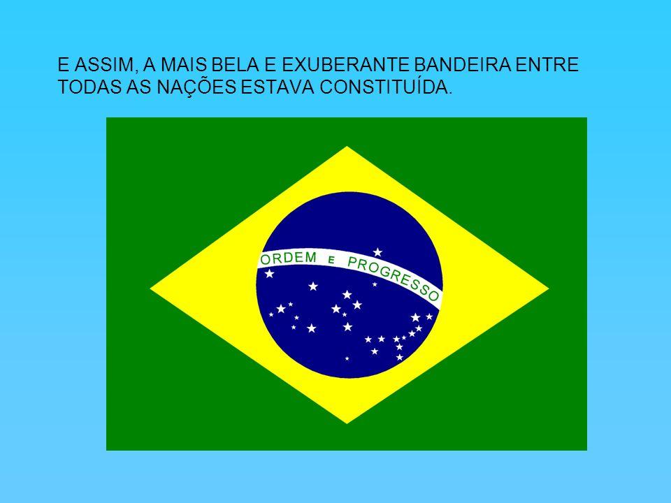 E ASSIM, A MAIS BELA E EXUBERANTE BANDEIRA ENTRE TODAS AS NAÇÕES ESTAVA CONSTITUÍDA.