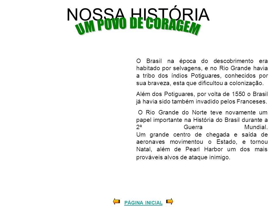 NOSSA HISTÓRIA O Brasil na época do descobrimento era habitado por selvagens, e no Rio Grande havia a tribo dos índios Potiguares, conhecidos por sua