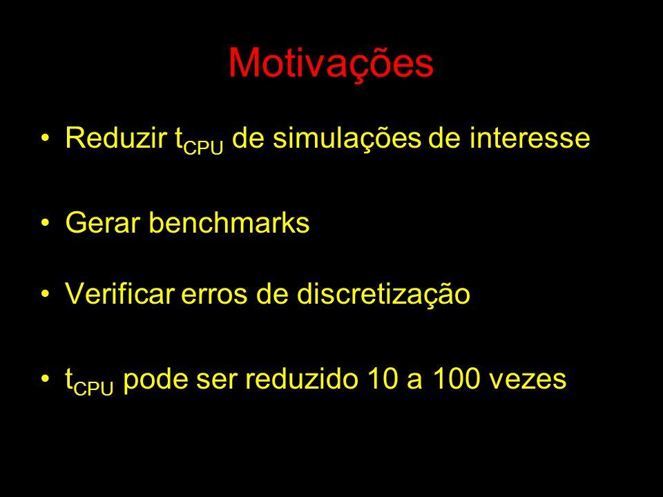 Motivações Reduzir t CPU de simulações de interesse Gerar benchmarks Verificar erros de discretização t CPU pode ser reduzido 10 a 100 vezes