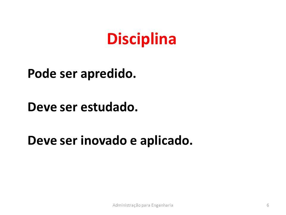 Disciplina 6Administração para Engenharia Pode ser apredido. Deve ser estudado. Deve ser inovado e aplicado.