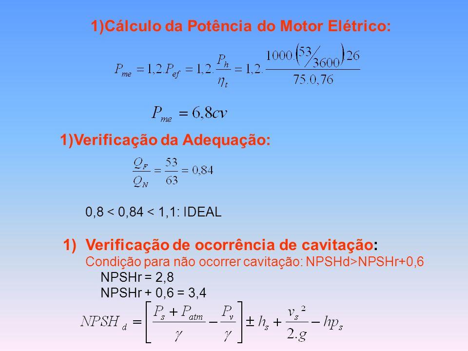 1)Cálculo da Potência do Motor Elétrico: 1)Verificação da Adequação: 0,8 < 0,84 < 1,1: IDEAL 1)Verificação de ocorrência de cavitação: Condição para n