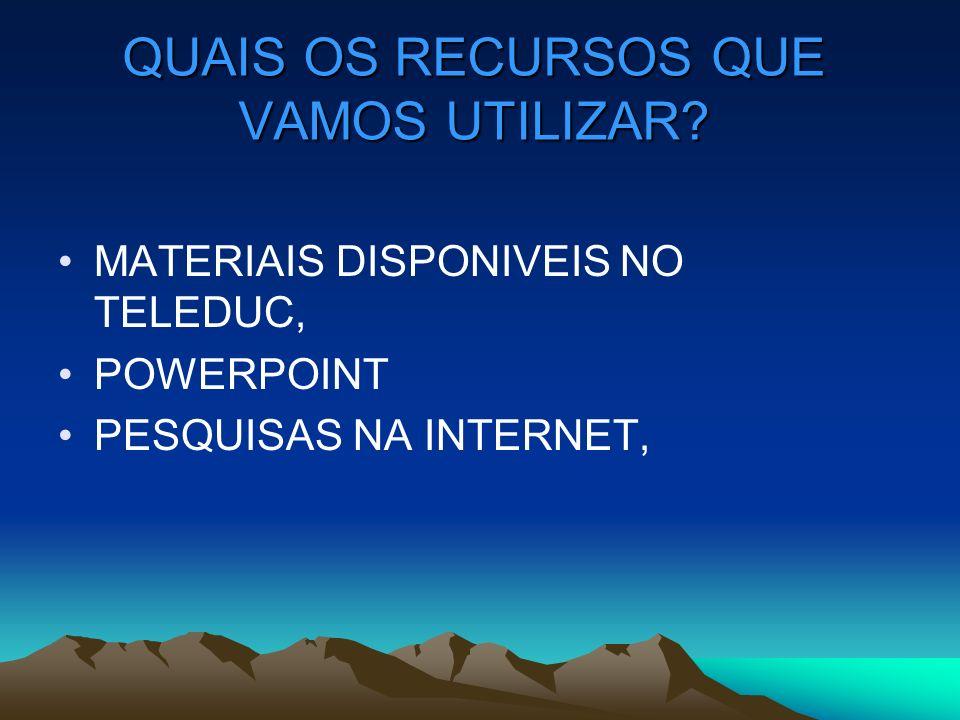 QUAIS OS RECURSOS QUE VAMOS UTILIZAR? MATERIAIS DISPONIVEIS NO TELEDUC, POWERPOINT PESQUISAS NA INTERNET,