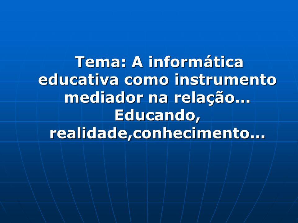 Tema: A informática educativa como instrumento mediador na relação...