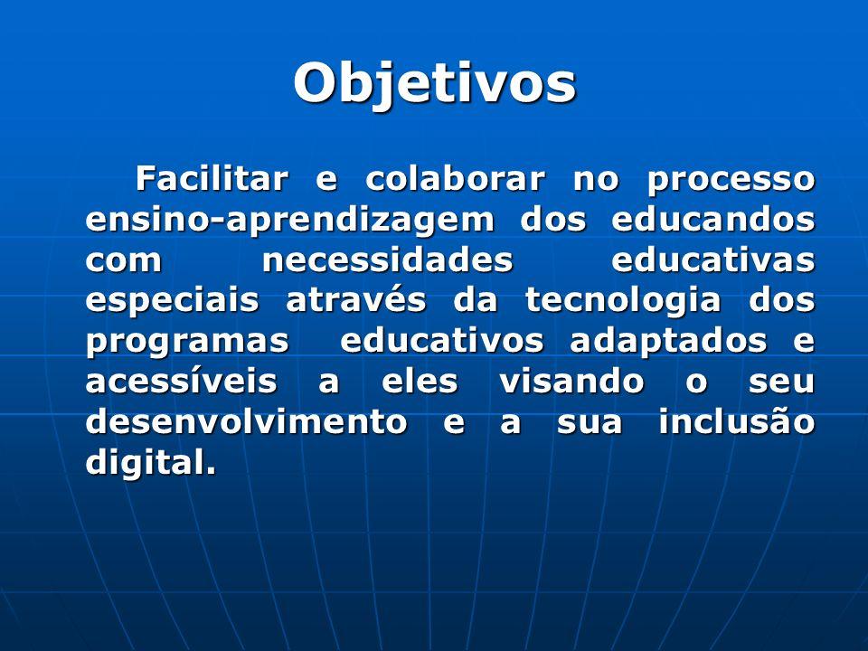 Objetivos Facilitar e colaborar no processo ensino-aprendizagem dos educandos com necessidades educativas especiais através da tecnologia dos programas educativos adaptados e acessíveis a eles visando o seu desenvolvimento e a sua inclusão digital.