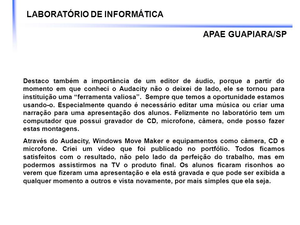 LABORATÓRIO DE INFORMÁTICA APAE GUAPIARA/SP Destaco também a importância de um editor de áudio, porque a partir do momento em que conheci o Audacity n