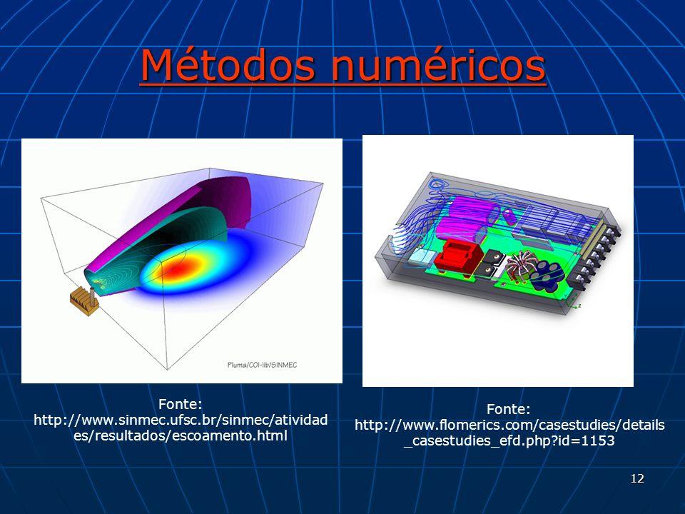 12 Métodos numéricos Fonte: http://www.sinmec.ufsc.br/sinmec/atividad es/resultados/escoamento.html Fonte: http://www.flomerics.com/casestudies/detail