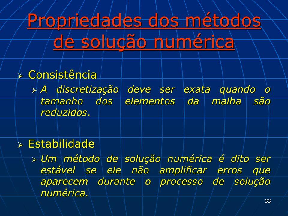 33 Propriedades dos métodos de solução numérica Consistência Consistência A discretização deve ser exata quando o tamanho dos elementos da malha são r