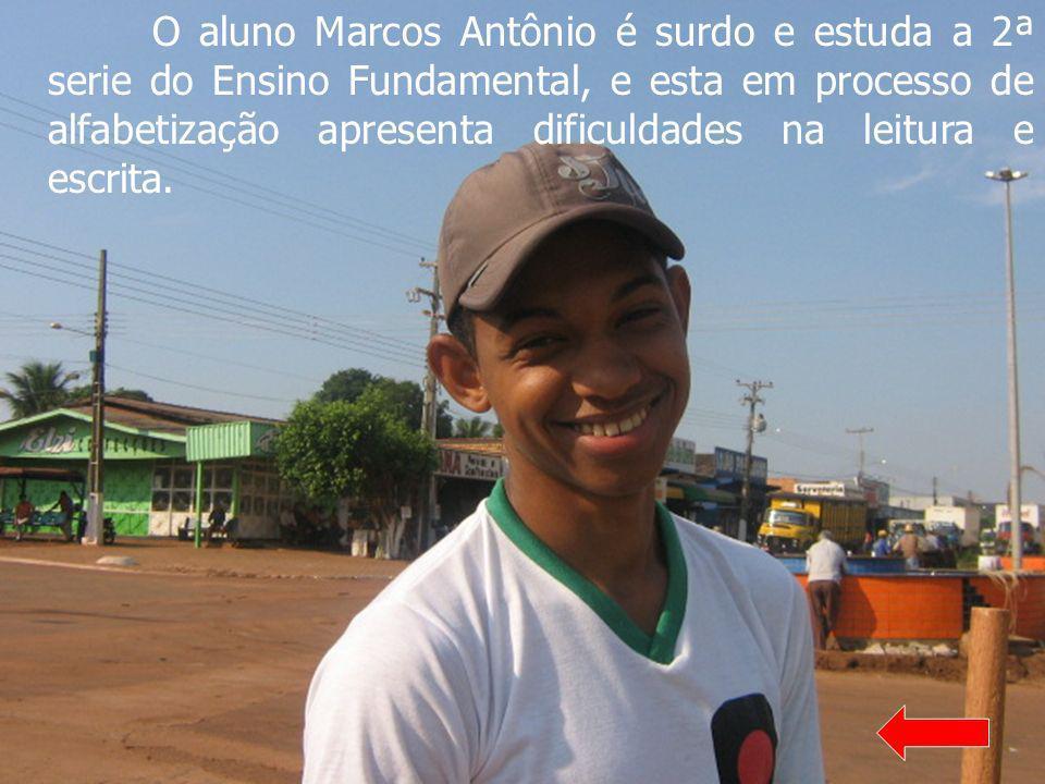 O aluno Marcos Antônio é surdo e estuda a 2ª serie do Ensino Fundamental, e esta em processo de alfabetização apresenta dificuldades na leitura e escr
