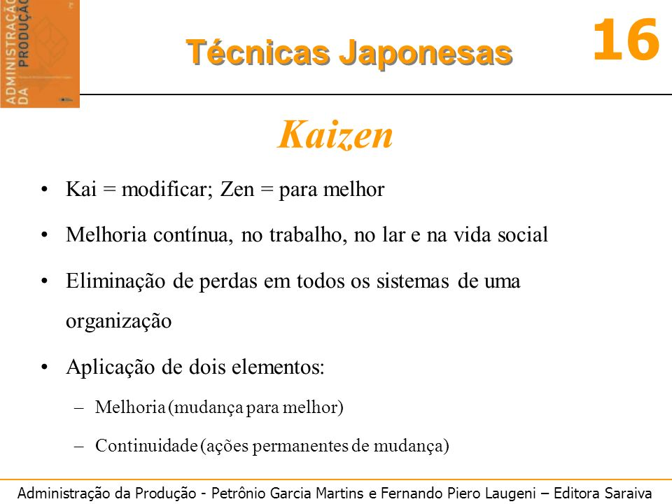 Administração da Produção - Petrônio Garcia Martins e Fernando Piero Laugeni – Editora Saraiva 16 Técnicas Japonesas Kaizen Kai = modificar; Zen = par