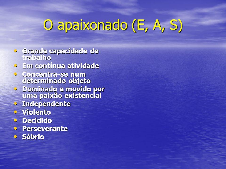 O apaixonado (E, A, S) Grande capacidade de trabalho Grande capacidade de trabalho Em contínua atividade Em contínua atividade Concentra-se num determ