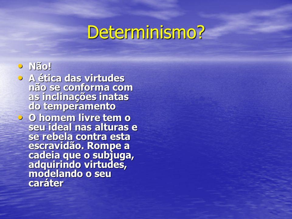 Determinismo? Não! Não! A ética das virtudes não se conforma com as inclinações inatas do temperamento A ética das virtudes não se conforma com as inc