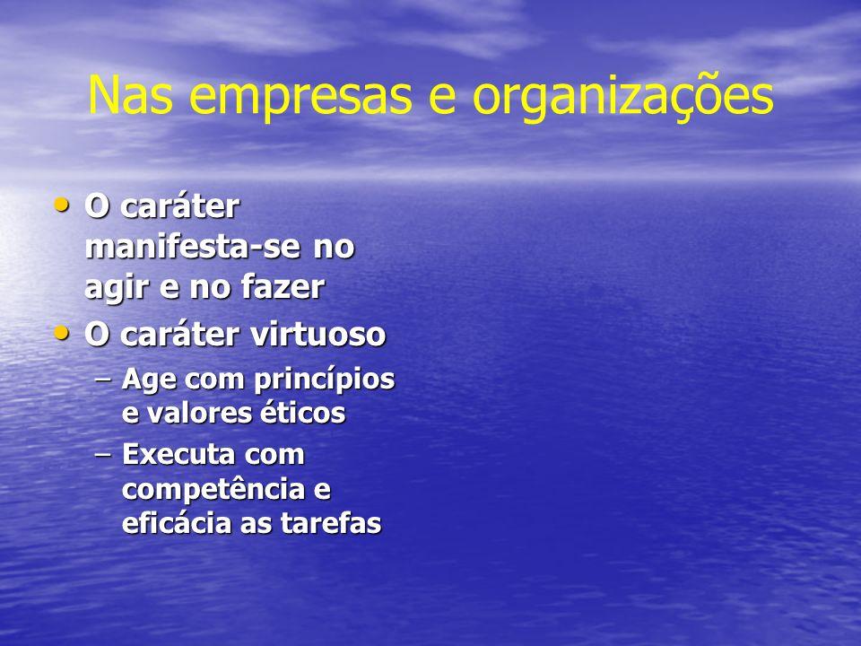 Nas empresas e organizações O caráter manifesta-se no agir e no fazer O caráter manifesta-se no agir e no fazer O caráter virtuoso O caráter virtuoso