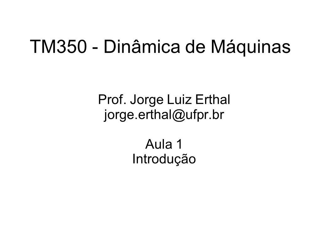 TM350 - Dinâmica de Máquinas Prof. Jorge Luiz Erthal jorge.erthal@ufpr.br Aula 1 Introdução