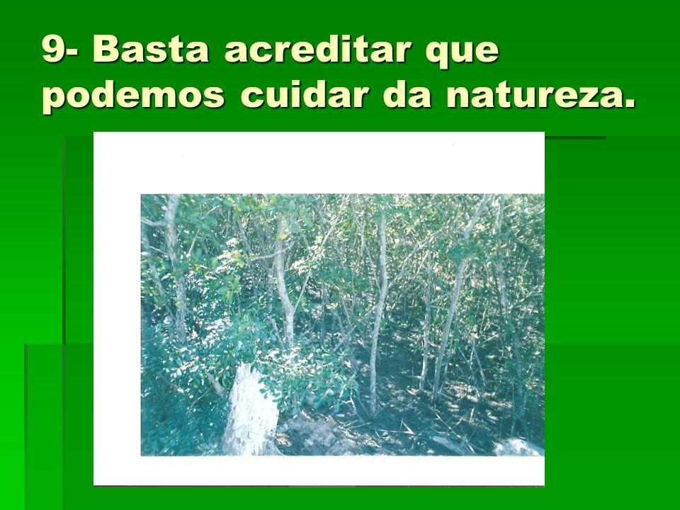 9- Basta acreditar que podemos cuidar da natureza.