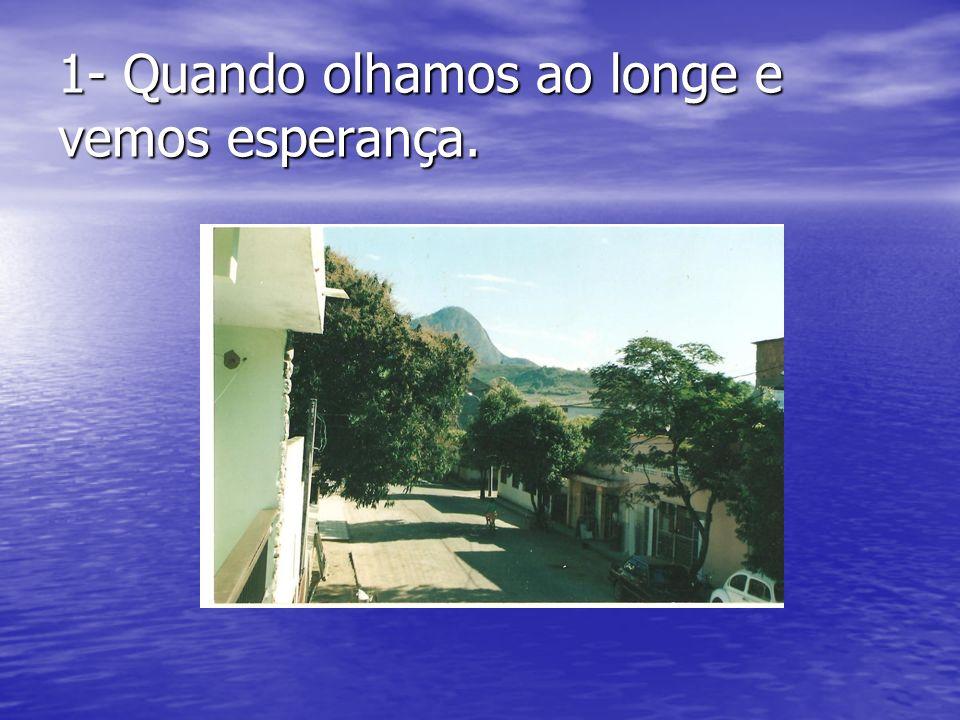 1- Quando olhamos ao longe e vemos esperança.