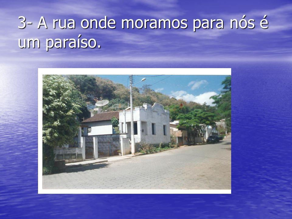 3- A rua onde moramos para nós é um paraíso.