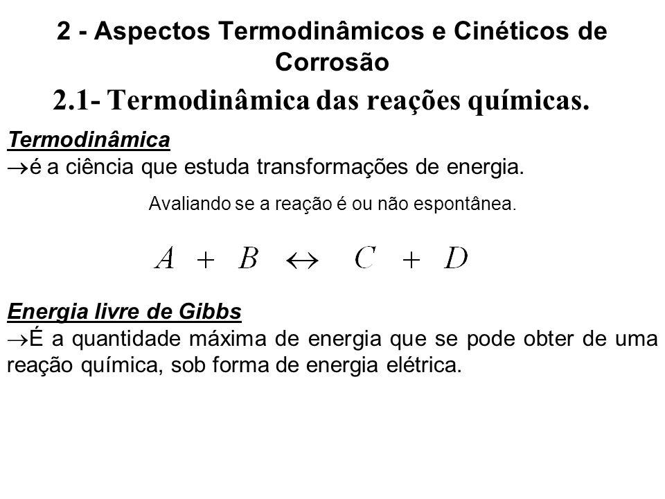 2 - Aspectos Termodinâmicos e Cinéticos de Corrosão 2.1- Termodinâmica das reações químicas. Termodinâmica é a ciência que estuda transformações de en