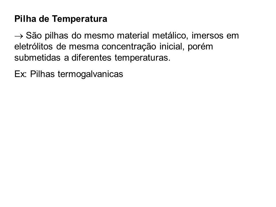 Pilha de Temperatura São pilhas do mesmo material metálico, imersos em eletrólitos de mesma concentração inicial, porém submetidas a diferentes temper
