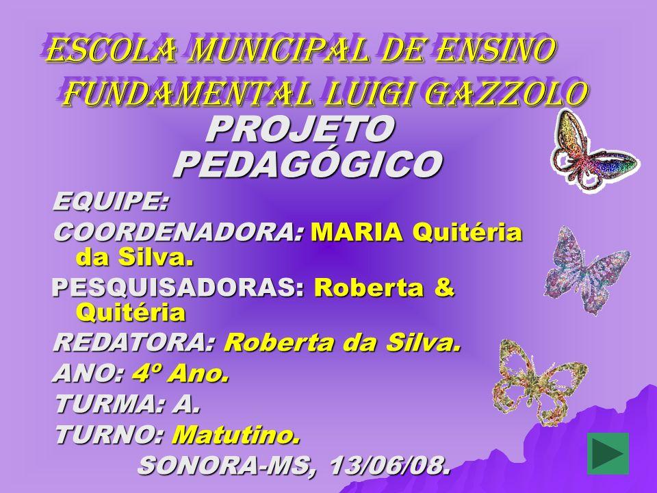ESCOLA MUNICIPAL DE ENSINO FUNDAMENTAL LUIGI GAZZOLO ESCOLA MUNICIPAL DE ENSINO FUNDAMENTAL LUIGI GAZZOLO PROJETO PEDAGÓGICO PROJETO PEDAGÓGICOEQUIPE: COORDENADORA: MARIA Quitéria da Silva.