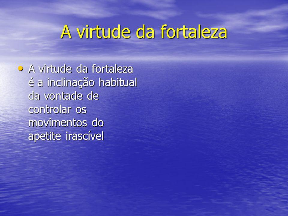 A virtude da fortaleza A virtude da fortaleza é a inclinação habitual da vontade de controlar os movimentos do apetite irascível A virtude da fortalez