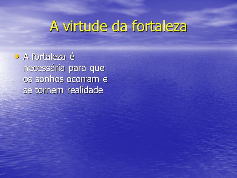 A virtude da fortaleza A fortaleza é necessária para que os sonhos ocorram e se tornem realidade A fortaleza é necessária para que os sonhos ocorram e