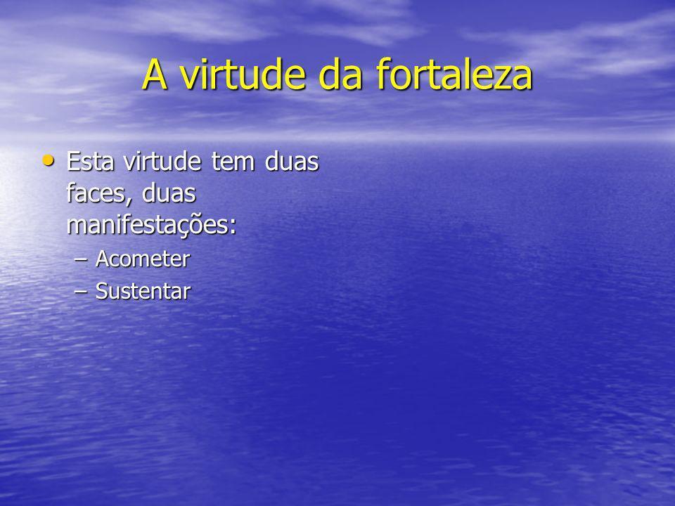 A virtude da fortaleza Esta virtude tem duas faces, duas manifestações: Esta virtude tem duas faces, duas manifestações: –Acometer –Sustentar