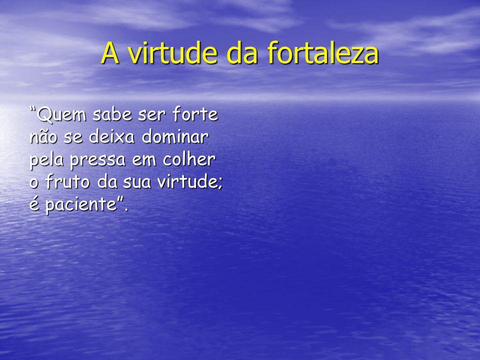 A virtude da fortaleza Quem sabe ser forte não se deixa dominar pela pressa em colher o fruto da sua virtude; é paciente.
