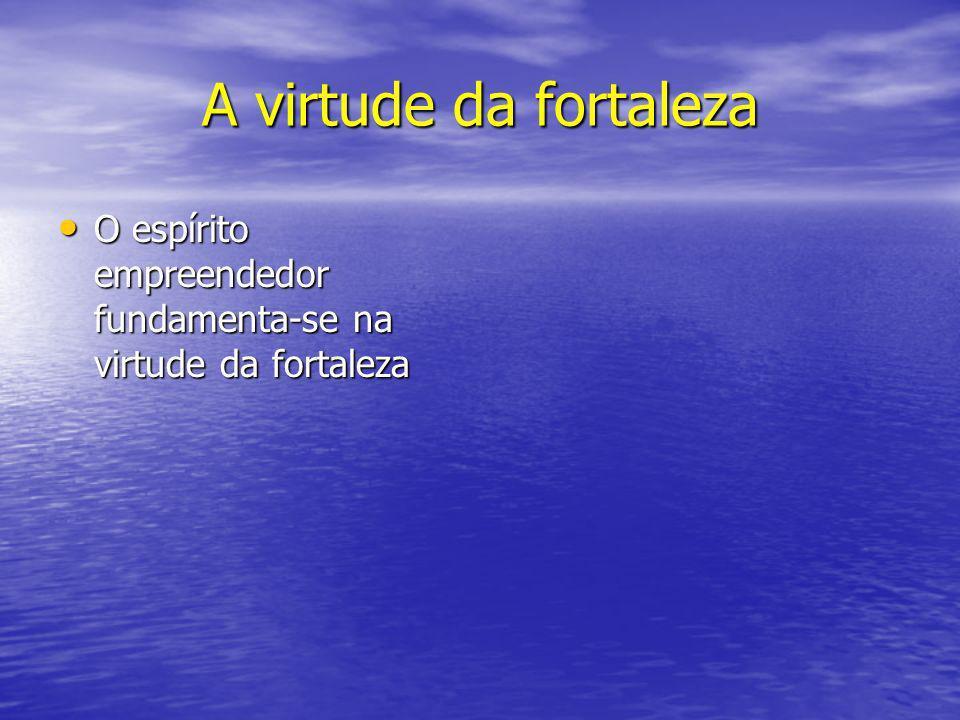 A virtude da fortaleza O espírito empreendedor fundamenta-se na virtude da fortaleza O espírito empreendedor fundamenta-se na virtude da fortaleza