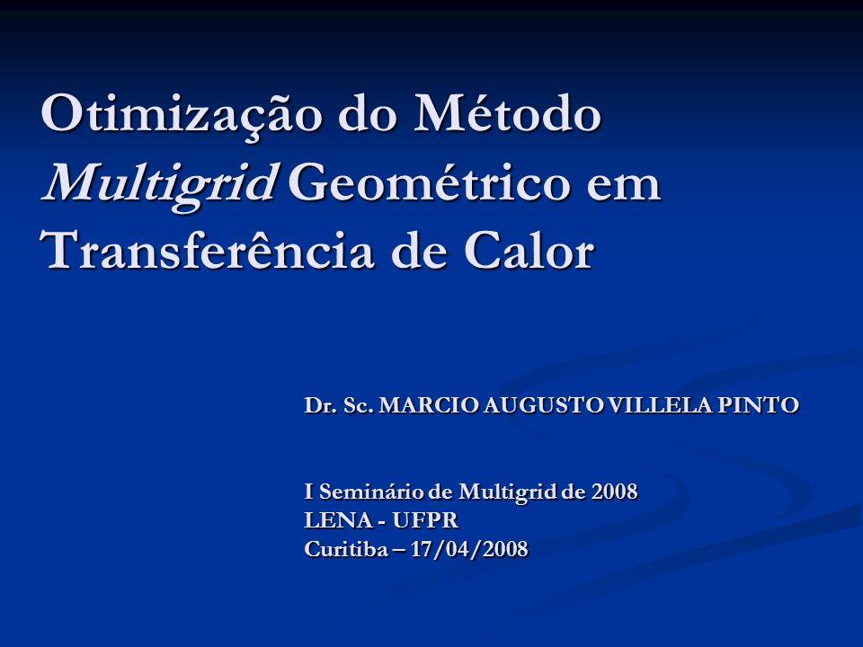 Otimização do Método Multigrid Geométrico em Transferência de Calor Dr. Sc. MARCIO AUGUSTO VILLELA PINTO I Seminário de Multigrid de 2008 LENA - UFPR