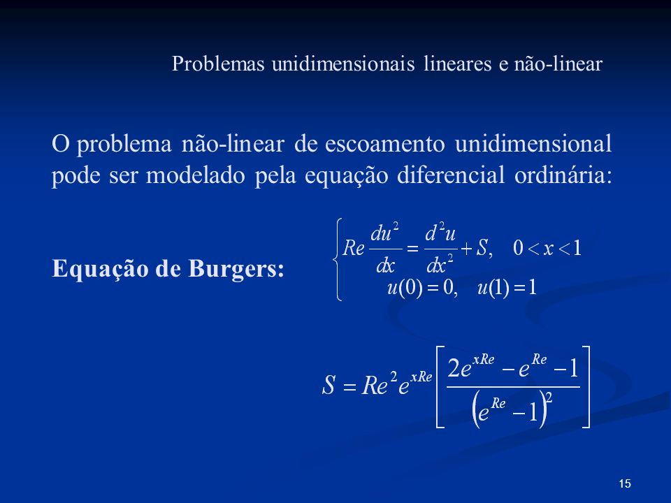 15 O problema não-linear de escoamento unidimensional pode ser modelado pela equação diferencial ordinária: Equação de Burgers: Problemas unidimension