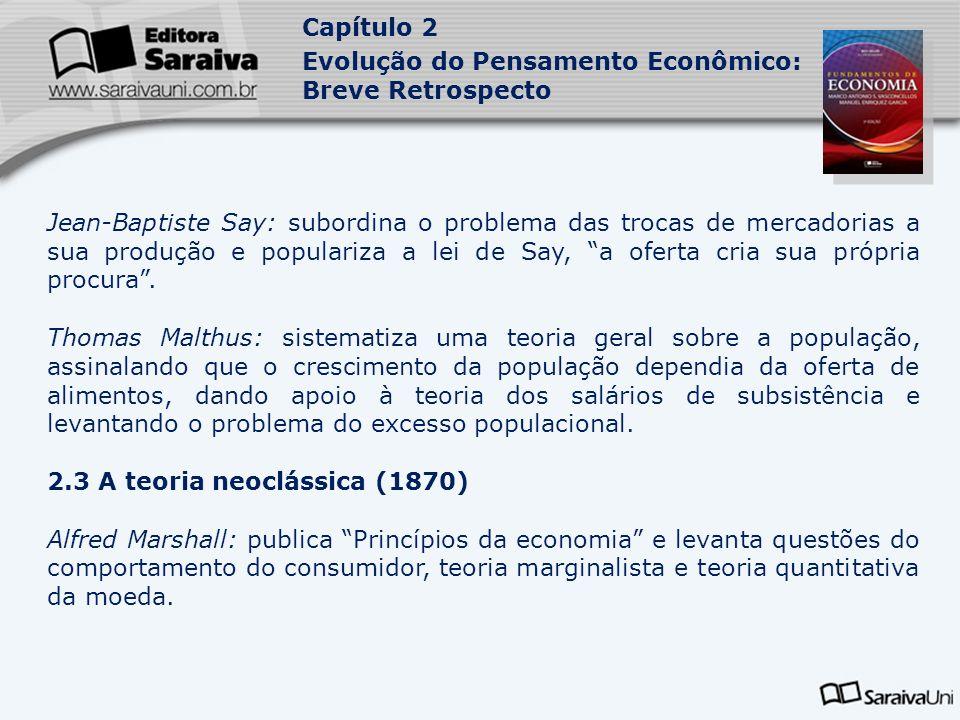 Capítulo 2 Evolução do Pensamento Econômico: Breve Retrospecto Jean-Baptiste Say: subordina o problema das trocas de mercadorias a sua produção e popu