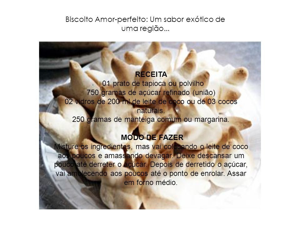 Biscoito Amor-perfeito: Um sabor exótico de uma região... RECEITA 01 prato de tapioca ou polvilho 750 gramas de açúcar refinado (união) 02 vidros de 2